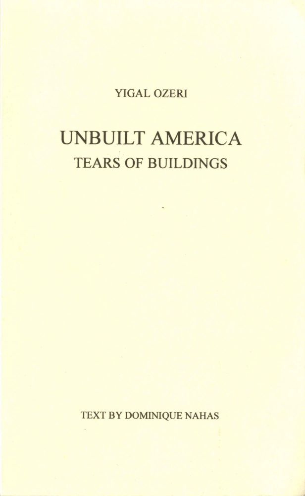 Unbuilt America: tears of buildings. Text by Dominique Nahan. Yigal Ozeri.