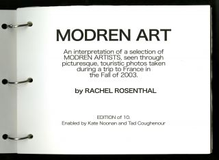 Modren art: an interpretation of a selection of modren artists, seen through picturesque, touristic photos taken during a trip to France in the Fall of 2003, Edition of 10. [Cover title: Modren [sic] art by Rachel.] With t.l.s.