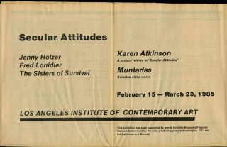 """Secular attitudes: Jenny Holzer, Fred Lonidier, The Sisters of Survival; Karen Atkinson: a project related to """"Secular attitudes""""; Muntadas: selected videos. February 15-March 23, 1985"""